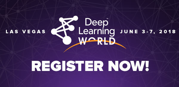 Deep Learning World - Last Call — Deep Learning World 2018 is Less than 2 Weeks Away